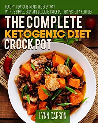 The Complete Ketogenic Diet Crock Pot: Healthy, Low Carb Meals the Easy Way - With 75 Simple, Easy And Delicious Crock Pot Recipes for a Keto Diet