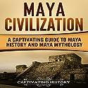 Maya Civilization: A Captivating Guide to Maya History and Maya Mythology Audiobook by Captivating History Narrated by Duke Holm