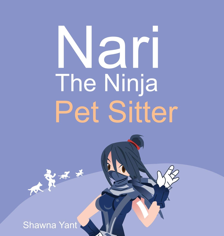 Nari the Ninja Pet Sitter: Shawna Yant: 9780578531922 ...