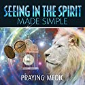 Seeing in the Spirit Made Simple: The Kingdom of God Made Simple, Volume 2 Audiobook by Praying Medic Narrated by Steve Bremner