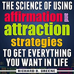 The Science of Using Affirmations and Attraction Strategies to Get Everything You Want in Life