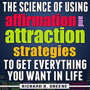 The Science of Using Affirmations and Attraction Strategies to Get Everything You Want in Life Audiobook