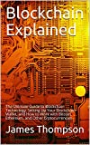 Blockchain Explained: The Ultimate Guide to Blockchain Technology, Setting Up Your Blockchain Wallet, and How to Work with Bitcoin, Ethereum, and Other Crptocurrencies