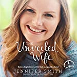 The Unveiled Wife: Embracing Intimacy with God and Your Husband | Jennifer Smith