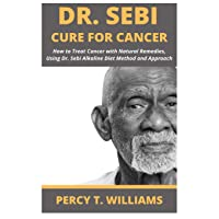 DR SEBI CURE FOR CANCER: How to Treat Cancer with Natural Remedies, Using Dr. Sebi Alkaline Diet Method and Approach