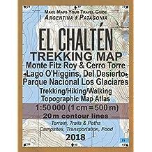 El Chalten Trekking Map Monte Fitz Roy & Cerro Torre Lago O'Higgins, Del Desierto Parque Nacional Los Glaciares Trekking/Hiking/Walking Topographic Map Atlas 1:50000: All the Necessary Information for Hikers, Trekkers, Walkers in Los Glaciares National Park