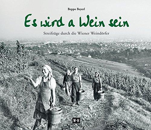 Es wird a Wein sein: Streifzüge durch die Wiener Weindörfer