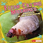 Flesh-Eating Machines: Maggots in the Food Chain | June Preszler