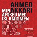 Min afsked med islamismen: Muhammedkrisen, dobbeltspillet og kampen mod Danmark | Ahmed Akkari