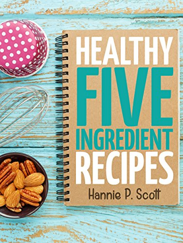 #freebooks – Healthy Five Ingredient Recipes: Delicious Recipes in 5 Ingredients or Less (Five Ingredient Cooking Series Book 2) by Hannie P. Scott
