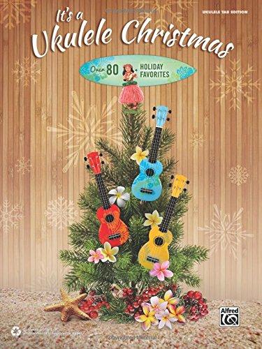 It's a Ukulele Christmas: Over 80 Holiday Favorites