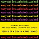 Mary and Lou and Rhoda and Ted: And All the Brilliant Minds Who Made the Mary Tyler Moore Show a Classic Audiobook by Jennifer Armstrong Narrated by Amy Landon