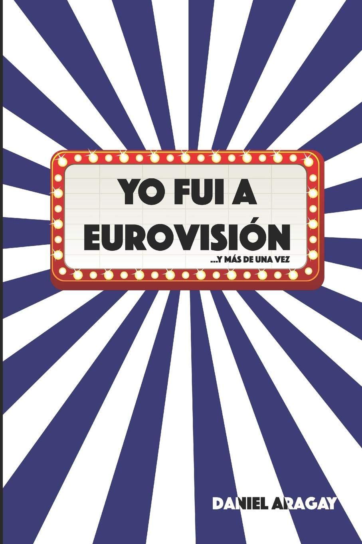 Yo fui a Eurovisión: ...y más de una vez: Amazon.es: Aragay Esteban, Daniel, Aragay Esteban, Daniel: Libros
