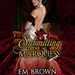 Submitting to the Marquess: A Regency BDSM Novella in the Chateau Debauchery Series | Em Brown