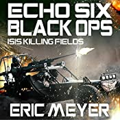 Echo Six: Black Ops: ISIS Killing Fields | Eric Meyer