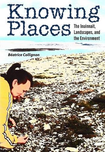 Knowing Places: The Inuinnait, Landscapes, and the Environment (Circumpolar Research Series)