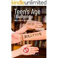 Bullying: Teen's Age And Bullying: How To Avoid becoming A Victim? (overcome Bullying at School, Teenagers and bullying, how to prevent bullying Book 1)