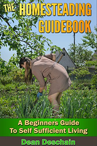 Homesteading: Guidebook: A Beginner's Guide to Self-Sufficient Living (homesteading, home garden, horticulture, garden, gardening, plants, raised garden) by [Deschain, Dean]