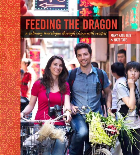 Feeding the Dragon: A Culinary Travelogue Through China with Recipes by Nate Tate, Mary Kate Tate