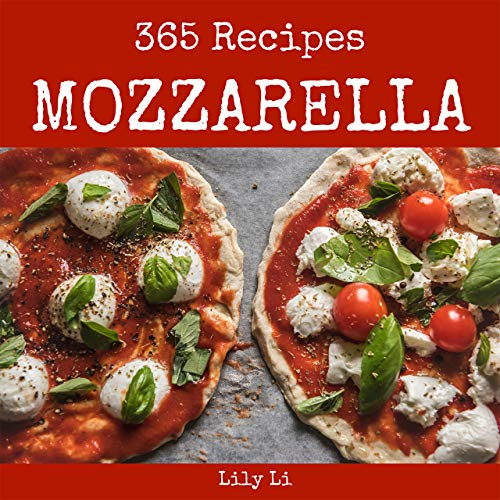 Mozzarella 365: Enjoy 365 Days With Amazing Mozzarella Recipes In Your Own Mozzarella Cookbook! (Grilled Cheese Cookbook, Simple Italian Cookbook, Homemade Italian Cookbook) [Book 1] by Lily Li