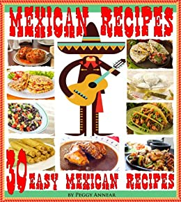 Mexican Recipes: 30 Quick & Easy Mexican Recipes for Authentic Mexican Cooking. An Illustrated