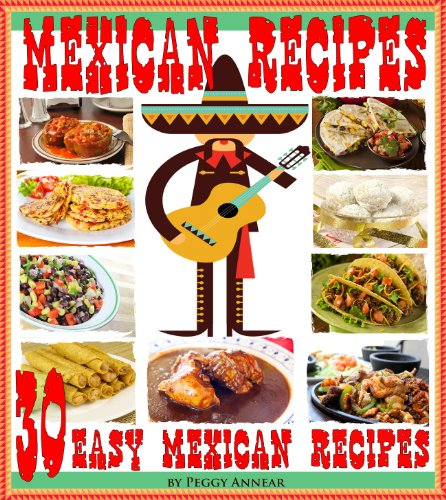 (Mexican Recipes: 30 Quick & Easy Mexican Recipes for Authentic Mexican Cooking. An Illustrated Cookbook of Favorite Mexican Cuisine)