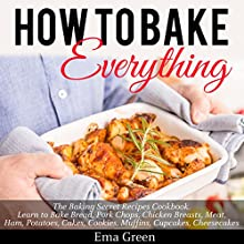 How to Bake Everything: The Baking Secret Recipes Cookbook Audiobook by Ema Green Narrated by Matt Montanez