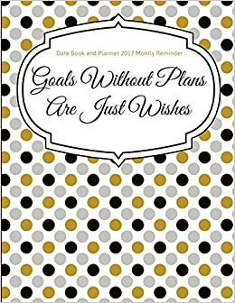 Date Book and Planner 2017 Monthly Reminder: Goals Without Plans Are Home Plan Date Reminder on date gun, date format, date games, date clock, date time, date symbol,