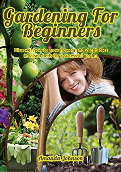 gardening for beginners discover how to grow flowers and vegetables in raised beds for a. Black Bedroom Furniture Sets. Home Design Ideas