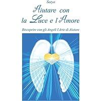 Aiutare con la luce e l'amore. Riscoprire con gli angeli l'arte di aiutare