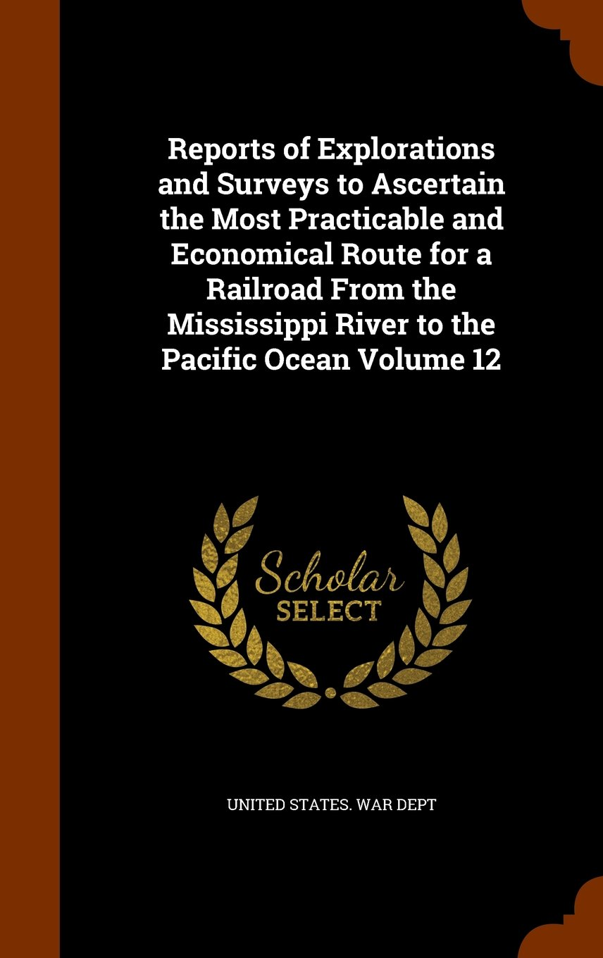 Download Reports of Explorations and Surveys to Ascertain the Most Practicable and Economical Route for a Railroad From the Mississippi River to the Pacific Ocean Volume 12 pdf