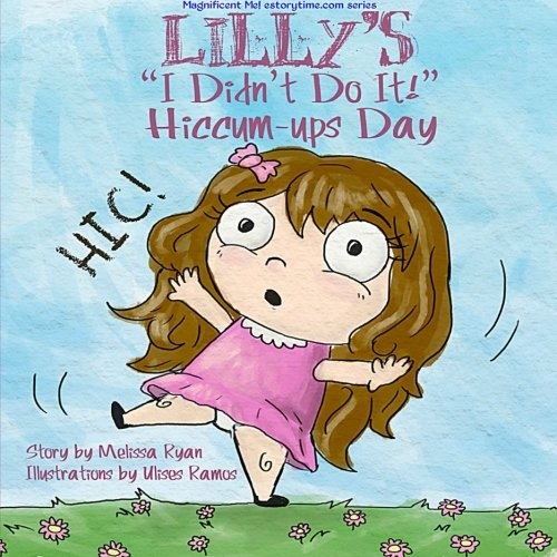 Lilly's I Didn't Do It! Hiccum-ups Day: Personalized Children's Books, Personalized Gifts, and Bedtime Stories (A Magnificent Me! estorytime.com Series)