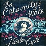 In Calamity's Wake: A Novel   Natalee Caple