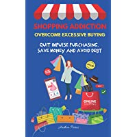 Shopping Addiction: Overcome Excessive Buying: Quit Impulse Purchasing, Save Money And Avoid Debt