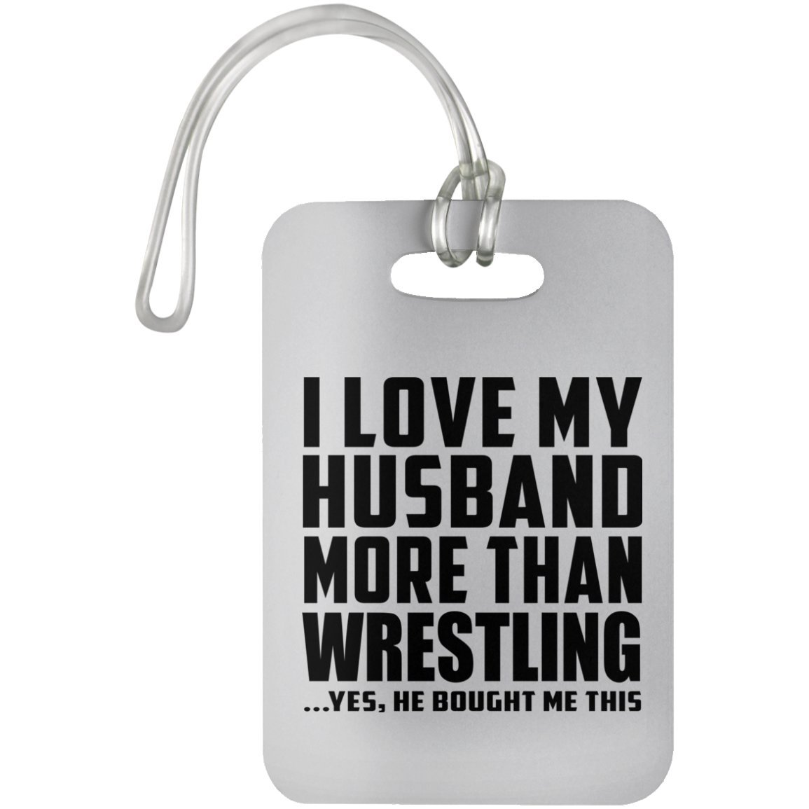 I Love My Husband More Than Wrestling .He Bought Me This - Luggage Tag, Suitcase Bag ID Tag by Designsify