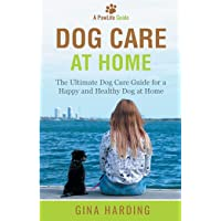 Dog Care at Home: The Ultimate Dog Care Guide for a Happy and Healthy Dog at Home