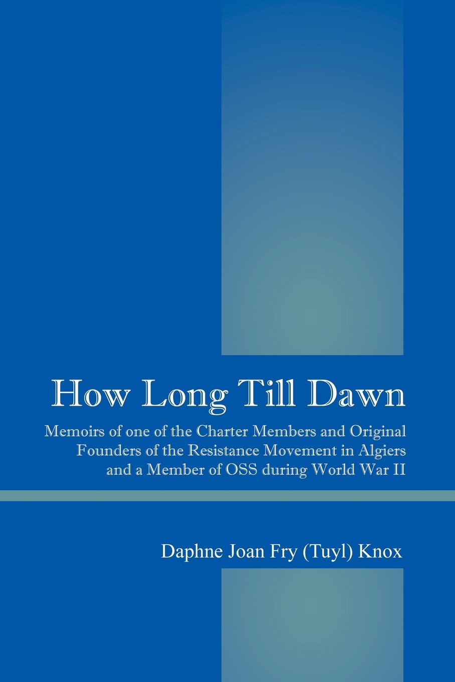How Long Till Dawn: Memoirs of One of the Charter Members and Original Founders of the Resistance Movement in Algiers and a Member of OSS