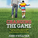 Changing the Game: The Parent's Guide to Raising Happy, High-Performing Athletes and Giving Youth Sports Back to Our Kids Audiobook by John O'Sullivan Narrated by Jeff Cummings