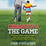 Changing the Game: The Parent's Guide to Raising Happy, High-Performing Athletes and Giving Youth Sports Back to Our Kids | John O'Sullivan