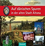 Auf dänischen Spuren in der alten Stadt Altona: Wegbegleiter zu Resten einmaliger städtischer Kultur 1664–1864
