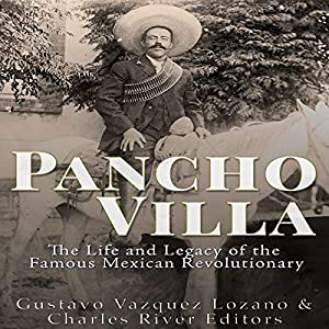 Pancho Villa: The Life and Legacy of the Famous Mexican Revolutionary Audiobook