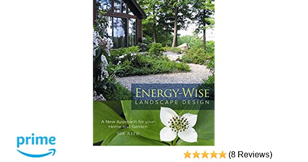 Energy Wise Landscape Design: A New Approach For Your Home And Garden: Sue  Reed: 9780865716537: Amazon.com: Books