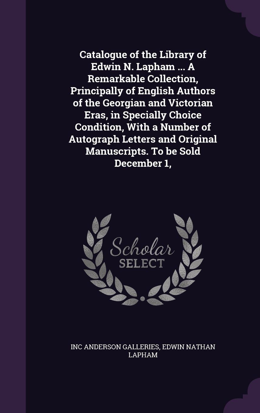 Download Catalogue of the Library of Edwin N. Lapham ... a Remarkable Collection, Principally of English Authors of the Georgian and Victorian Eras, in ... Original Manuscripts. to Be Sold December 1, ebook
