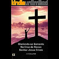 Gloriando-se Somente na Cruz de Nosso Senhor Jesus Cristo, por Calvino Sermão
