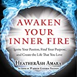 Awaken Your Inner Fire: Ignite Your Passion, Find Your Purpose, and Create the Life That You Love | HeatherAsh Amara