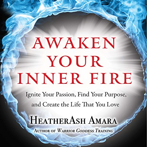 Awaken Your Inner Fire: Ignite Your Passion, Find Your Purpose, and Create the Life That You Love