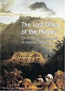 The Lost Cities of the Mayas: The Life, Art, and Discoveries of Frederick