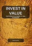 INVEST IN VALUE: How to become a master of Value investment