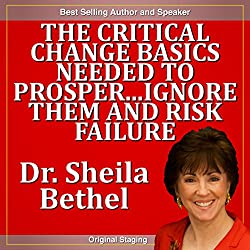 The Critical Change Basics Needed to Prosper...Ignore Them and Risk Failure