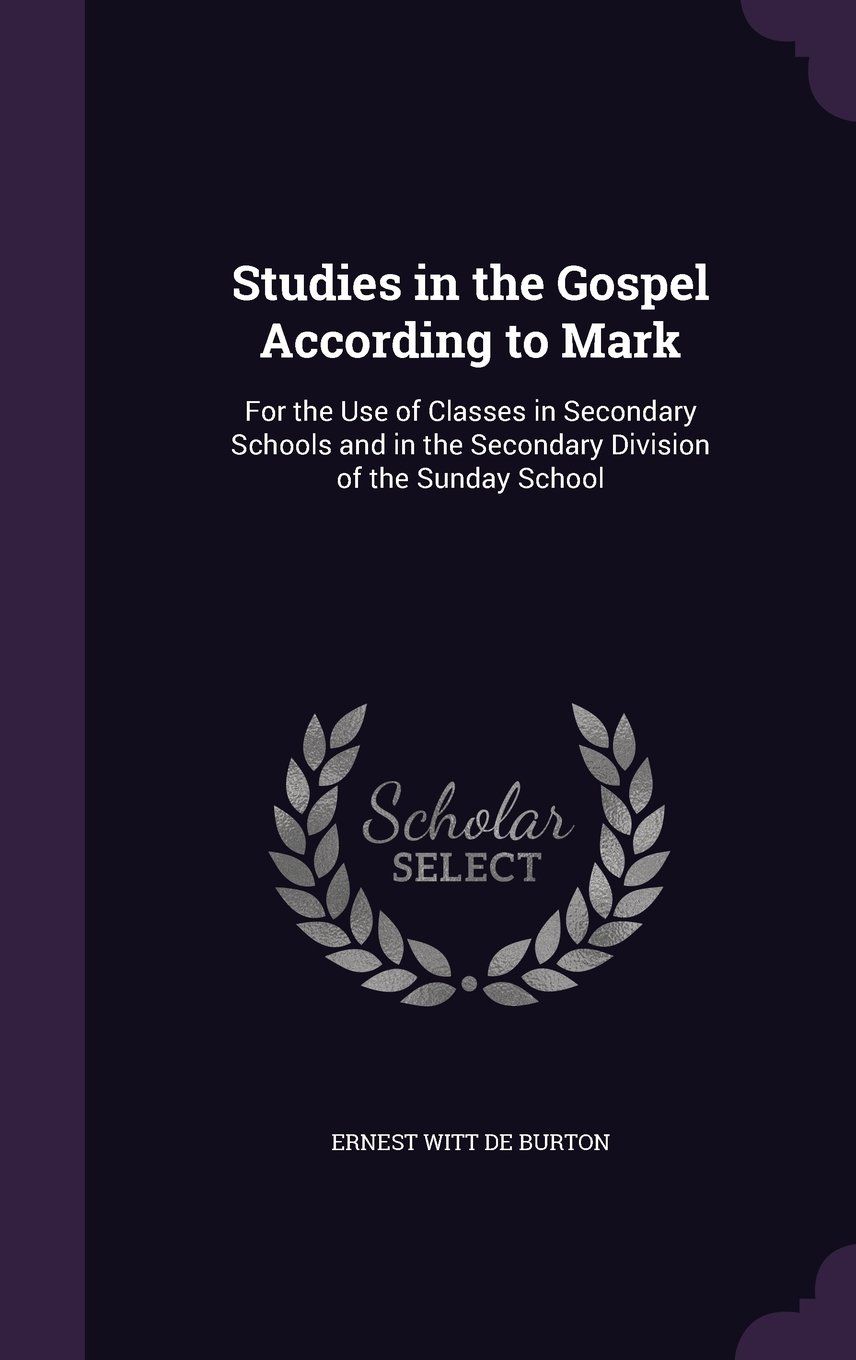 Read Online Studies in the Gospel According to Mark: For the Use of Classes in Secondary Schools and in the Secondary Division of the Sunday School PDF